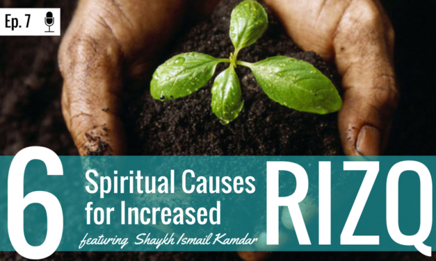 EP 7: 6 Spiritual Causes for Increased Rizq (feat. Shaykh Ismail Kamdar)