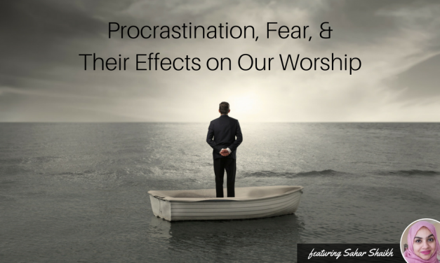 EP 14: Procrastination, Fear, and Their Effects on Our Worship (feat. Sahar Shaikh)