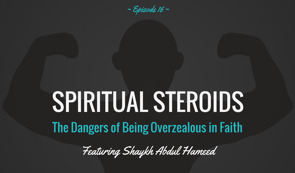 EP 16: Spiritual Steroids – The Dangers of Being Overzealous in Faith (feat. Shaykh Abdul Hameed)
