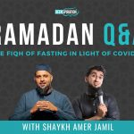 EP 43: Ramadan Q&A: The Fiqh of Fasting in Light of the Covid-19 Lockdown – Shaykh Amer Jamil